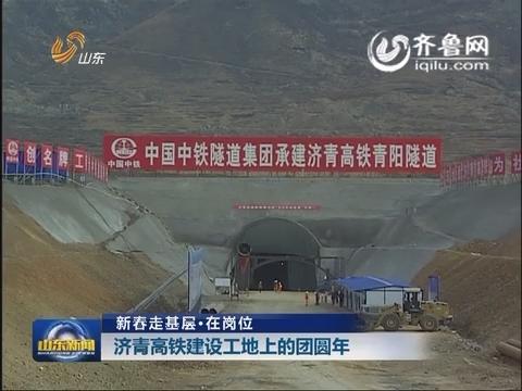 新春走基层 在岗位:济青高铁建设工地上的团圆年