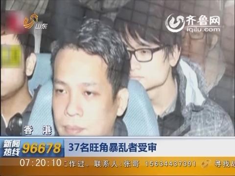 香港:37名旺角暴乱者受审