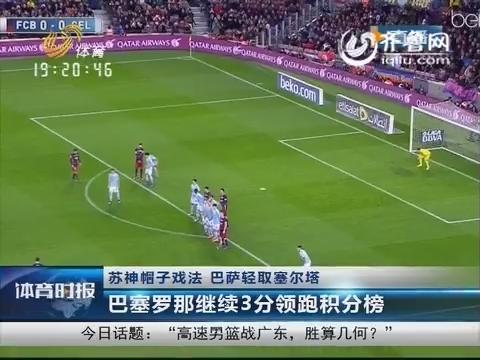 苏神帽子戏法 巴萨轻取塞尔塔 巴塞罗那继续3分领跑积分榜