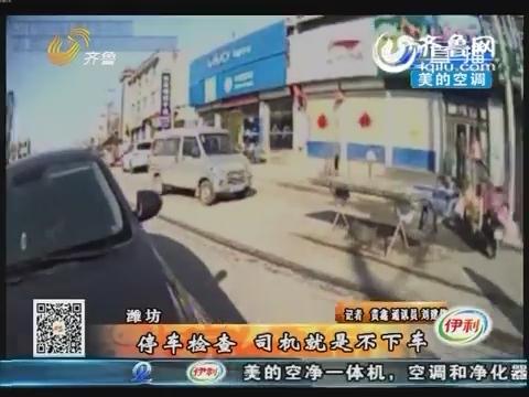 潍坊:停车检查 司机就是不下车