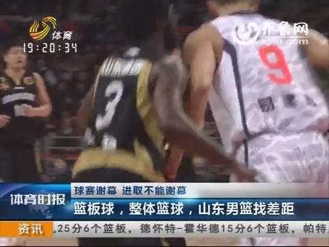 球赛谢幕 进取不能谢幕 篮板球,整体篮球,山东男篮找差距