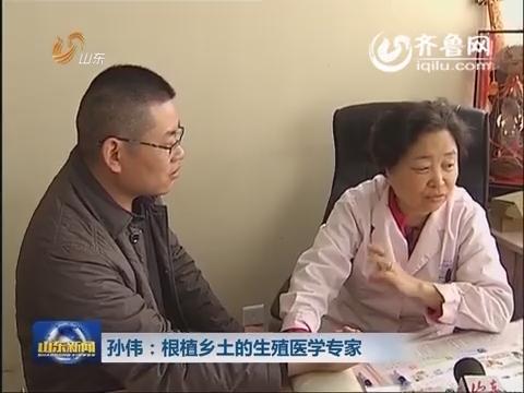 孙伟:根植乡土的生殖医学专家