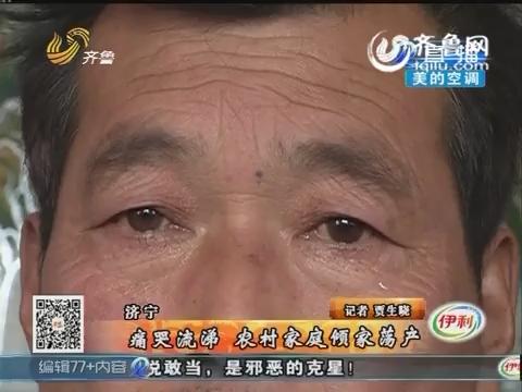 济宁:痛哭流涕 农村家庭倾家荡产