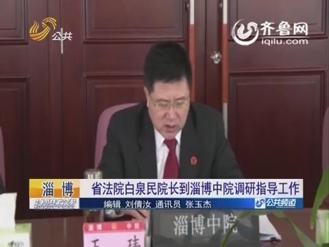 淄博:山东省法院白泉民院长到淄博中院调研指导工作