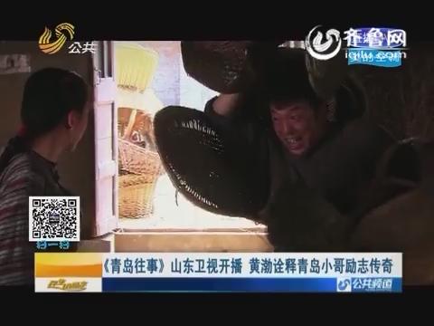 《青岛往事》山东卫视开播 黄渤诠释青岛小哥励志传奇