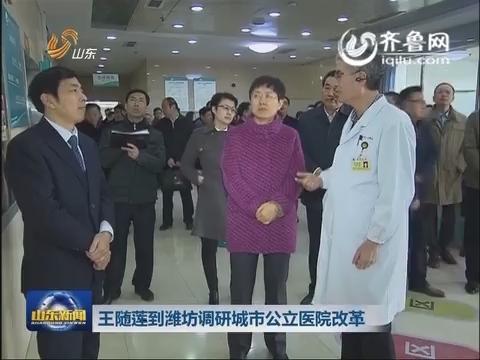 王随莲到潍坊调研城市公立医院改革
