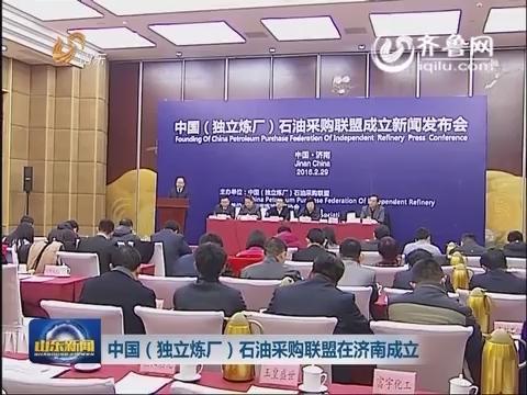 中国(独立炼厂)石油采购联盟在济南成立