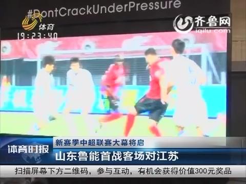 新赛季中超联赛大幕将启 山东鲁能首战客场对江苏
