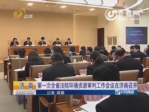 【资讯点击】第一次山东省法院环境资源审判工作会议在济南召开