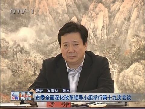 青岛市委全面深化改革领导小组举行第十九次会议
