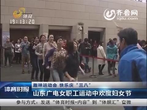 """趣味运动会 快乐庆""""三八"""" 山东广电女职工运动中欢度妇女节"""