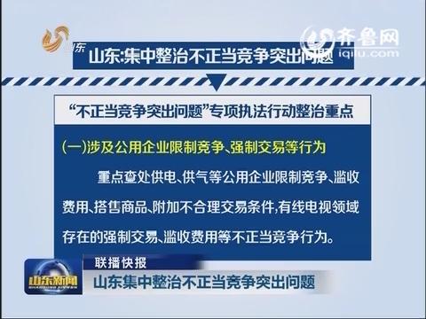 【联播快报】山东集中整治不正当竞争突出问题