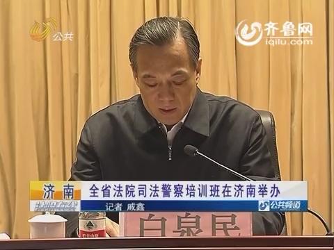 【资讯点击】济南:山东省法院司法警察培训班在济南举办