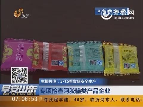 主播关注:3·15看食品安全生产 专项检查阿胶糕类产品企业