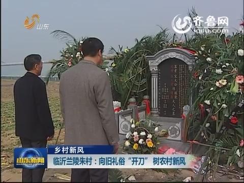"""临沂兰陵朱村:向旧礼俗""""开刀""""  树农村新风"""