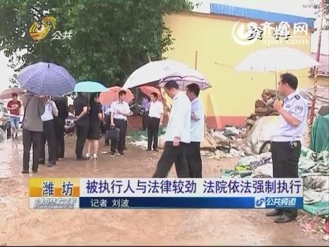 潍坊:被执行人与法律较劲 法院依法强制执行