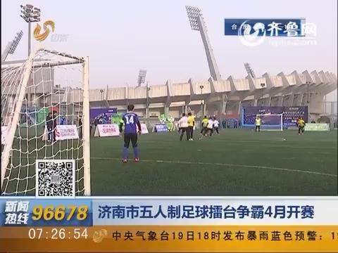 济南市五人制足球擂台争霸4月开赛