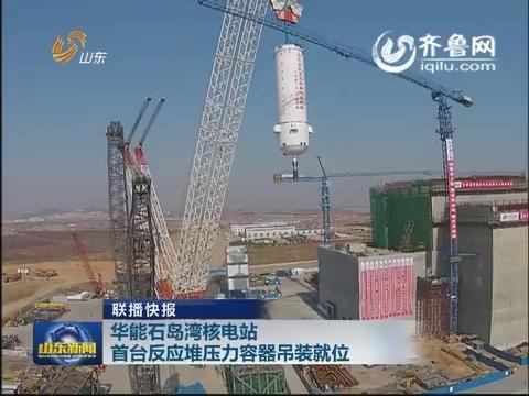 联播快报:华能石岛湾核电站首台反应堆压力容器吊装就位