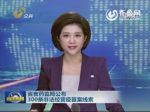 山东省食药监局公布300条非法经营疫苗案线索
