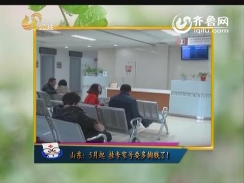 健康快报:山东5月起挂专家号要多掏钱了!