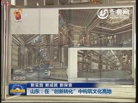 """【新实践 新成就 新探索】山东:在""""创新转化""""中构筑文化高地"""