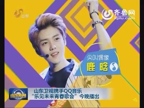 """山东卫视携手QQ音乐 """" 乐见未来青春歌会""""今晚播出"""