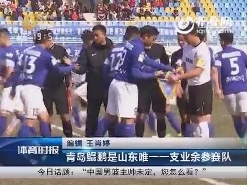 青岛鲲鹏足协杯轻松晋级 青岛鲲鹏是山东唯一一支业余参赛队