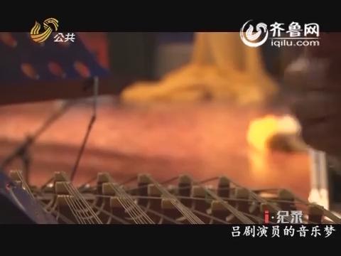 20160328《i·纪录》:吕剧演员的音乐梦(二)
