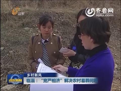 """临淄:""""宽严相济"""" 解决农村墓葬问题"""