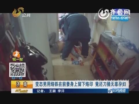 济南:变态男用烙铁在前妻身上留下烙印 竟还刀捅无辜孕妇