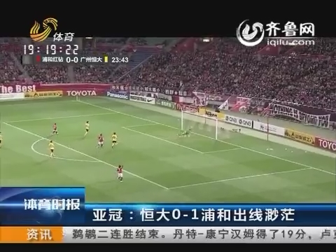 亚冠:恒大0-1浦和出线渺茫 恒大积2分H组垫底