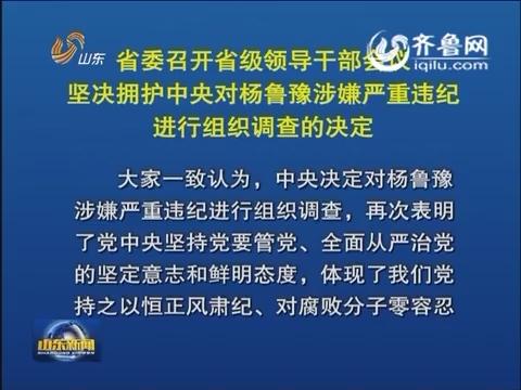 山东省委召开省级领导干部会议 坚决拥护中央对杨鲁豫涉嫌严重违纪进行组织调查的决定