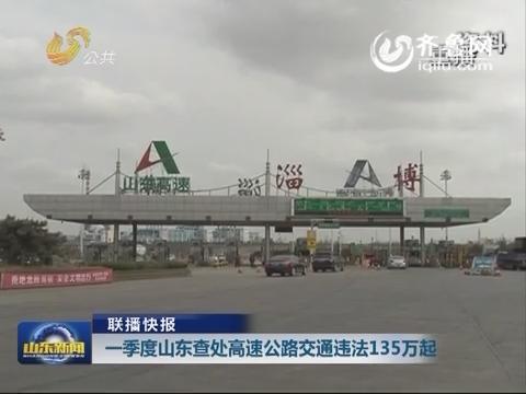 【联播快报】一季度山东查处高速公路交通违法135万起