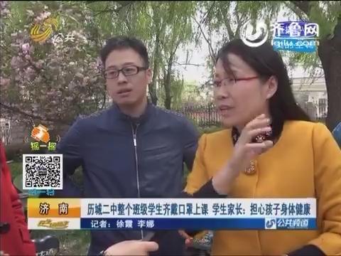济南:历城二中整个班级学生齐戴口罩上课 学生家长担心孩子身体健康