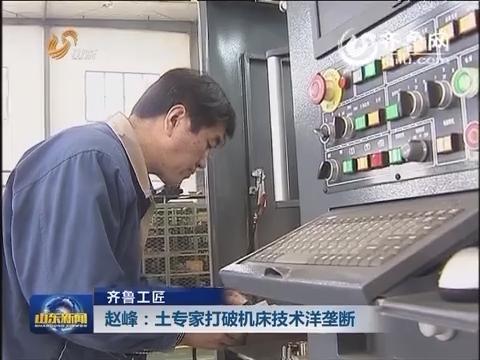 齐鲁工匠 赵峰:土专家打破机床技术洋垄断