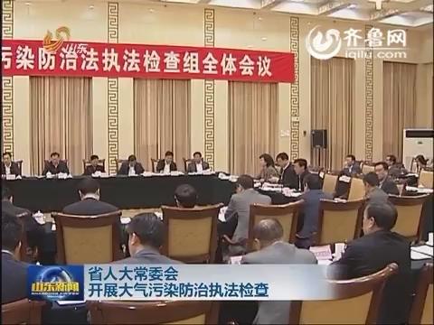 山东省人大常委会开展大气污染防治执法检查