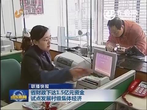 联播快报:山东省财政下达1.5亿元资金试点发展村级集体经济