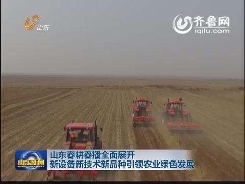 山东春耕春播全面展开 新设备新技术新品种引领农业绿色发展
