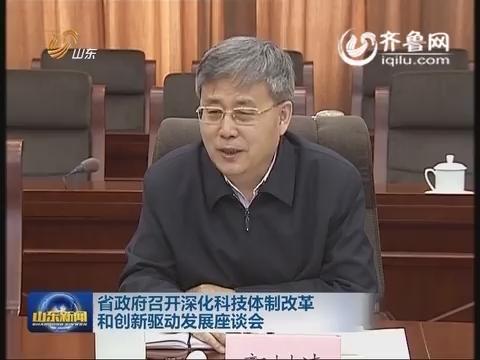 山东省政府召开深化科技体制改革和创新驱动发展座谈会
