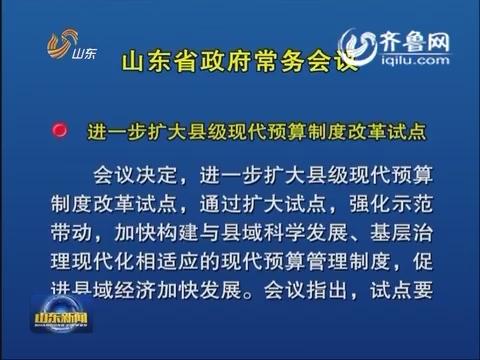 山东省政府召开常务会议 研究扩大县级现代预算制度改革试点等工作