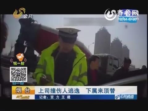 烟台:上司撞伤人逃逸 下属来顶替