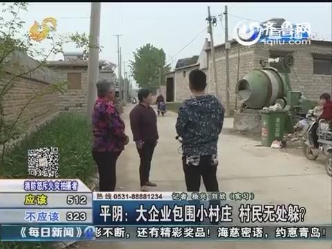平阴:大企业包围小村庄 村民无处躲?