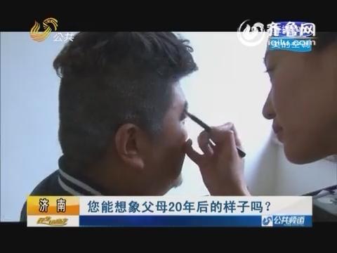 济南:您能想象父母20年后的样子吗?