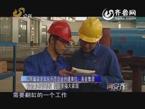 20160417《问安齐鲁》:山东省安全文化示范企业创建单位青能集团 安全最有话语权 打造幸福大家园