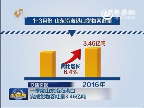 一季度山东沿海港口完成货物吞吐量3.46亿吨