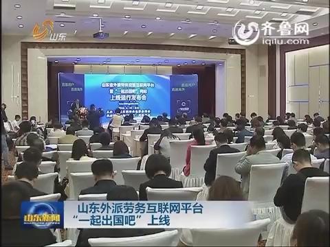 """山东外派劳务互联网平台""""一起出国吧""""上线"""