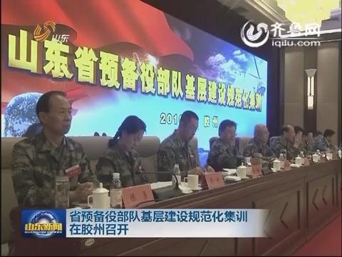 山东省预备役部队基层建设规范化集训在胶州召开