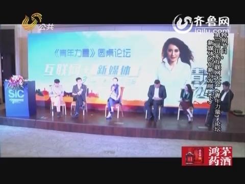20160429《青年力量》:第三届山东互联网大会《青年力量》论坛 新媒体的创新与发展(下)