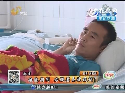 枣庄:住院期间 右腿差点被砍断?