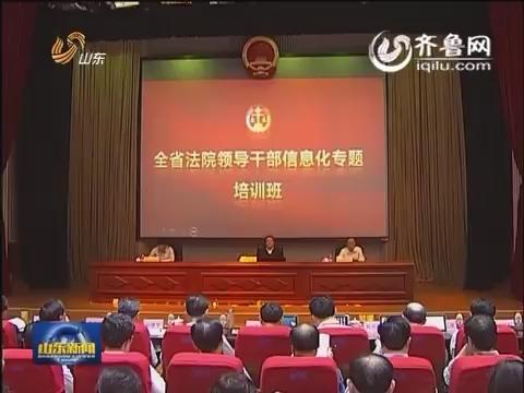 山东省法院领导干部信息化专题培训班开班